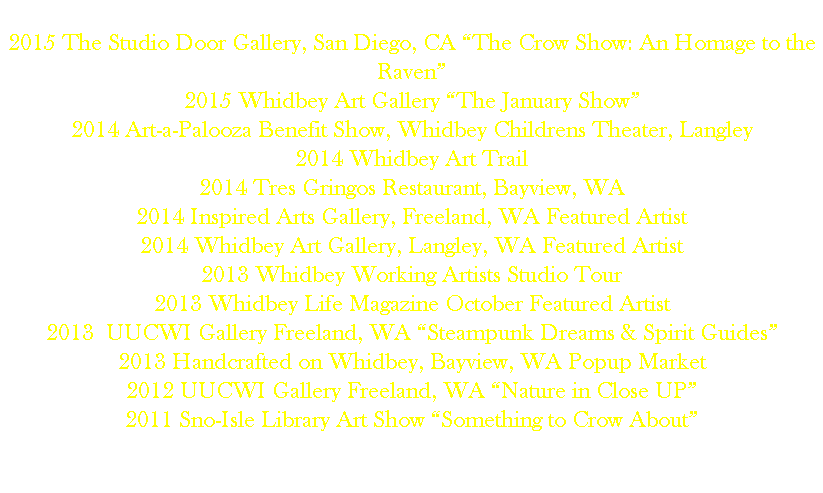 "2015 The Studio Door Gallery, San Diego, CA ""The Crow Show: An Homage to the Raven"" 2015 Whidbey Art Gallery ""The January Show"" 2014 Art-a-Palooza Benefit Show, Whidbey Childrens Theater, Langley 2014 Whidbey Art Trail 2014 Tres Gringos Restaurant, Bayview, WA 2014 Inspired Arts Gallery, Freeland, WA Featured Artist 2014 Whidbey Art Gallery, Langley, WA Featured Artist 2013 Whidbey Working Artists Studio Tour 2013 Whidbey Life Magazine October Featured Artist 2013 UUCWI Gallery Freeland, WA ""Steampunk Dreams & Spirit Guides"" 2013 Handcrafted on Whidbey, Bayview, WA Popup Market 2012 UUCWI Gallery Freeland, WA ""Nature in Close UP"" 2011 Sno-Isle Library Art Show ""Something to Crow About"""